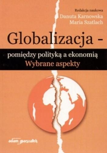 Okładka książki Globalizacja. Pomiędzy polityką a ekonomią. Wybrane aspekty