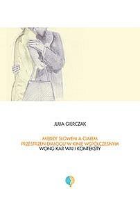 Okładka książki Między słowem a ciałem. Przestrzeń dialogu w kinie współczesnym. Wong Kar-Wai i konteksty