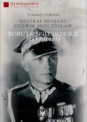 Okładka książki Generał brygady Ludwik Mieczysław Boruta-Spiechowicz (1894-1985)