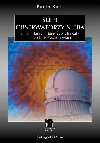 Okładka książki Ślepi obserwatorzy nieba. Ludzie, których idee ukształtowały nasz obraz Wszechświata