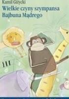 Wielkie czyny szympansa Bajbuna Mądrego. Nadwornego doradcy króla jegomości lwa Samby Mocnego