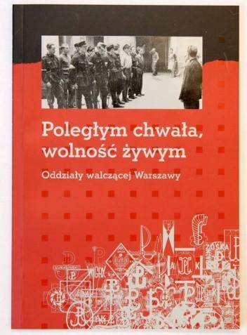 Okładka książki Poległym chwała, wolność żywym. Oddziały walczącej Warszawy
