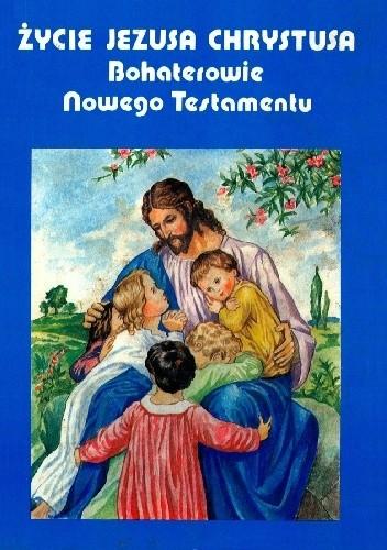 Okładka książki Życie Jezusa Chrystusa. Bohaterowie Nowego Testamentu