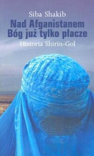 Okładka książki Nad Afganistanem Bóg już tylko płacze. Historia Shirin-Gol