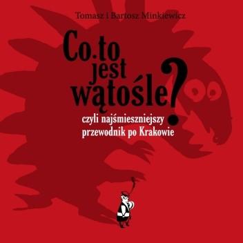 Okładka książki Co to jest wątośle? czyli Najśmieszniejszy przewodnik po Krakowie