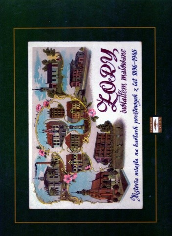 Okładka książki Żory światłem malowane. Historia miasta na kartach pocztowych z lat 1896-1945