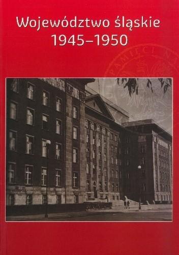 Okładka książki Województwo śląskie 1945-1950. Zarys dziejów politycznych