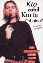 Okładka książki Kto zabił Kurta Cobaina? Tajemnicza śmierć legendy rocka