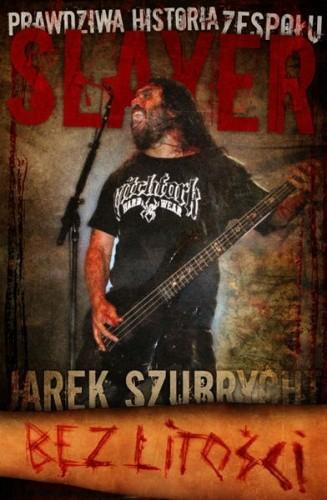 Okładka książki Bez litości. Prawdziwa historia zespołu Slayer