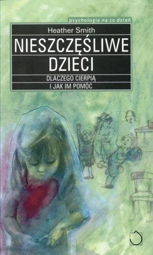 Okładka książki Nieszczęśliwe dzieci. Dlaczego cierpią i jak im pomóc