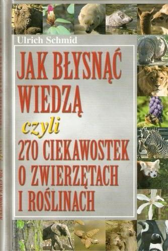 Okładka książki Jak błysnąć wiedzą czyli 270 ciekawostek o zwierzętach i roślinach