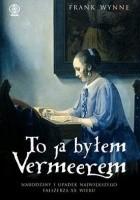 To ja byłem Vermeerem. Narodziny i upadek największego fałszerza XX wieku
