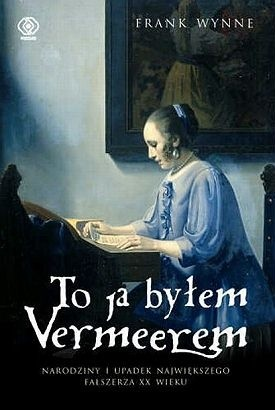 Okładka książki To ja byłem Vermeerem. Narodziny i upadek największego fałszerza XX wieku.