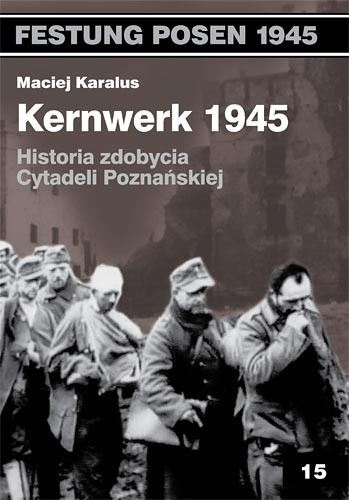Okładka książki Kernwerk 1945. Historia zdobycia  Cytadeli  Poznańskiej