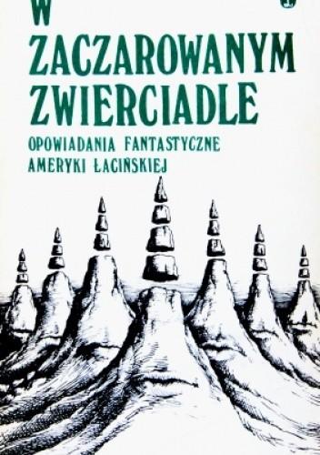 Okładka książki W zaczarowanym zwierciadle. Opowiadania fantastyczne Ameryki Łacińskiej.