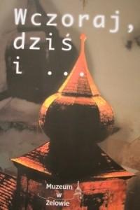 Okładka książki Wczoraj, dziś i... : życie, dzieje i teraźniejszość braci czeskich w Zelowie