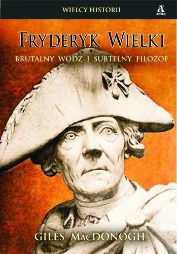 Okładka książki Fryderyk Wielki: Brutalny wódz i subtelny filozof