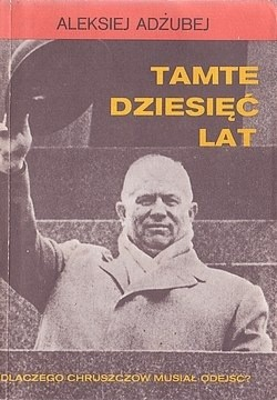 Okładka książki Tamte dziesięć lat. Dlaczego Chruszczow musiał odejść?
