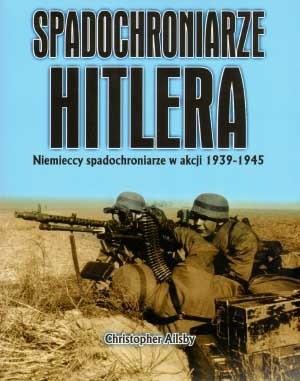 Okładka książki Spadochroniarze Hitlera : niemieccy spadochroniarze w akcji 1939-1945