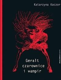 Okładka książki Geralt, czarownice i wampir. Recykling kulturowy Andrzeja Sapkowskiego