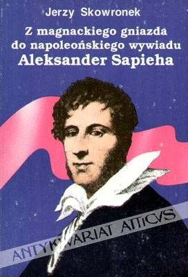 Okładka książki Z magnackiego gniazda do napoleońskiego wywiadu. Aleksander Sapieha.