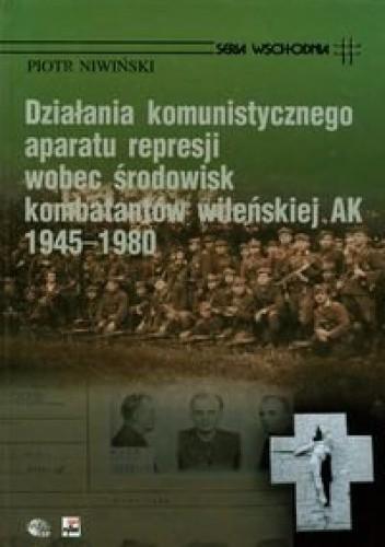 Okładka książki Działania komunistycznego aparatu represji wobec środowisk kombatantów wileńskiej AK 1945-1980