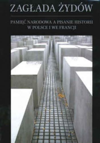 Okładka książki Zagłada żydów. Pamięć narodowa a pisanie historii w Polsce i we Francji