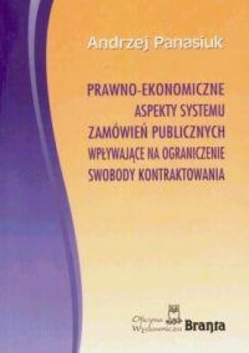 Okładka książki Prawno-ekonomiczne aspekty systemu zamówień publicznych wpływające na ograniczenie swobody kontraktowania