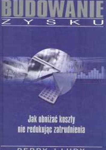 Okładka książki Budowanie zysku. Jak obniżać koszty nie redukując zatrudnien