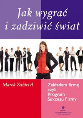 Okładka książki Jak wygrać i zadziwić świat. zakładam firmę, czyli program sukcesu firmy