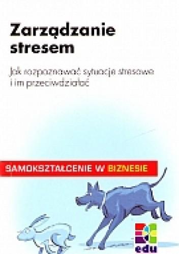 Okładka książki zarządzanie stresem. Jak rozpoznać sytuacje stresowe i im przeciwdziałać