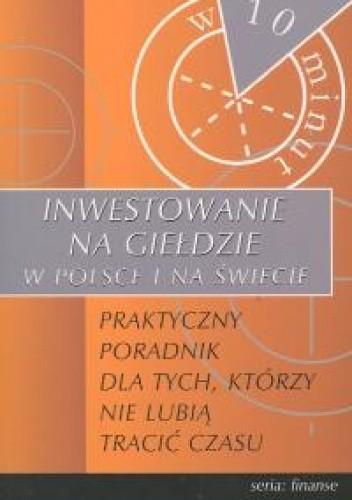 Okładka książki Inwestowanie na giełdzie w Polsce i na świecie - praktyczny poradnik dla tych, którzy nie lubią tracić czasu