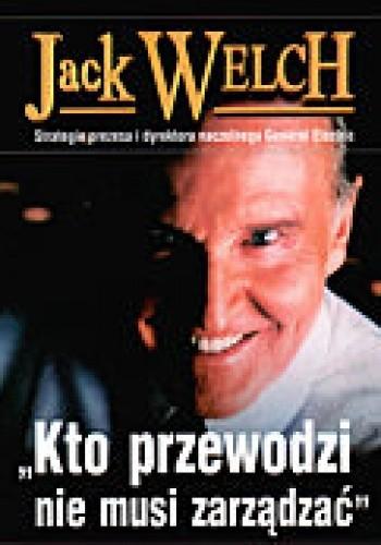 Okładka książki Jack Welch. Kto przewodzi nie musi zarządzać