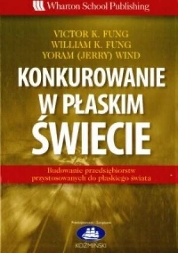 Okładka książki Konkurowanie w płaskim świecie - Victor K. Fung, William K. Fung, Yoram (Jerry) Wind