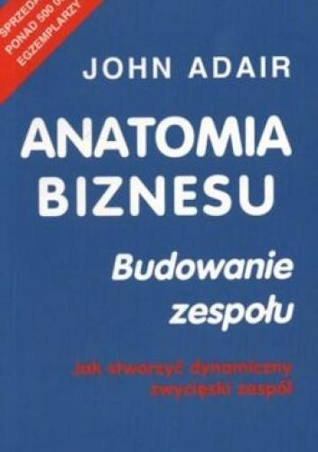 Okładka książki Anatomia biznesu. Budowanie zespołu. Jak stworzyć dynamiczny