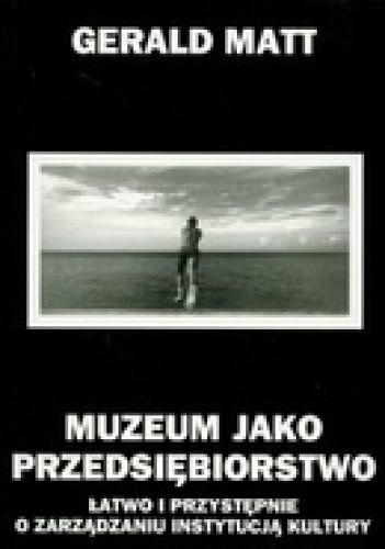 Okładka książki Muzeum jako przedsiębiorstwo łatwo i przystępnie o zarządzaniu instytucją kultury