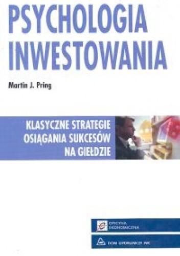 Okładka książki Psychologia inwestowania. Klasyczne strategie osiągania sukcesów na giełdzie - Martin J. Pring