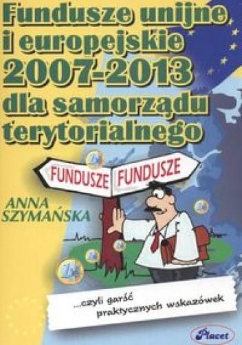 Okładka książki Fundusze unijne i europejskie 2007-2013 dla samorządu terytorialnego