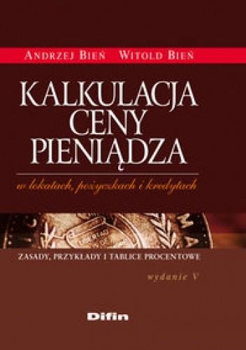 Okładka książki Kalkulacja ceny pieniądza w lokatach, pożyczkach i kredytach /zasady, przykłady i tablice procen