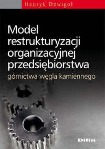 Okładka książki Model restrukturyzacji organizacyjnej przedsiębiorstwa górnictwa węgla kamienneg