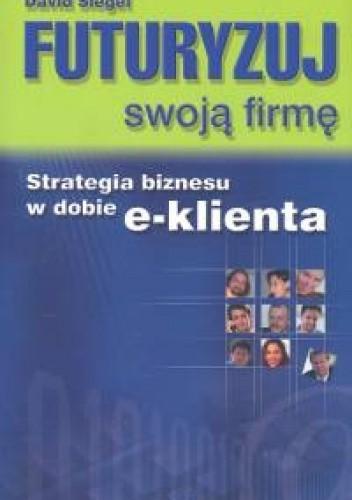 Okładka książki Futuryzuj swoją firmę. Strategia biznesu w dobie e-klienta