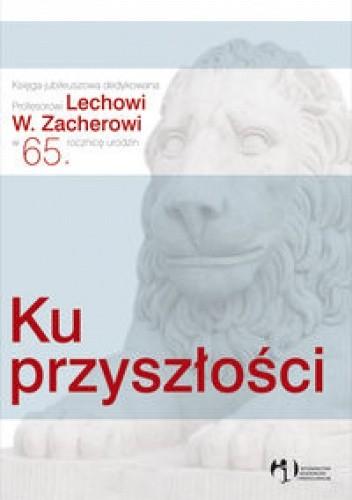 Okładka książki Ku przyszłości. Księga jubileuszowa dedykowana Profesorowi Lechowi W. zacherowi