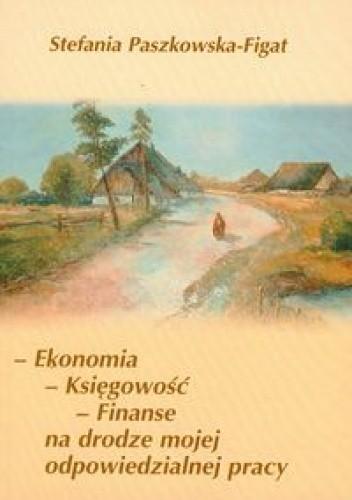 Okładka książki Ekonomia księgowość finanse na drodze mojej odpowiedzialnej pracy