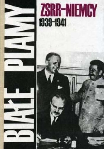 Okładka książki Białe plamy: ZSRR - Niemcy 1939-1941 : dokumenty i materiały dotyczące stosunków radziecko-niemieckich w okresie od kwietnia 1939 r. do lipca 1941 r.