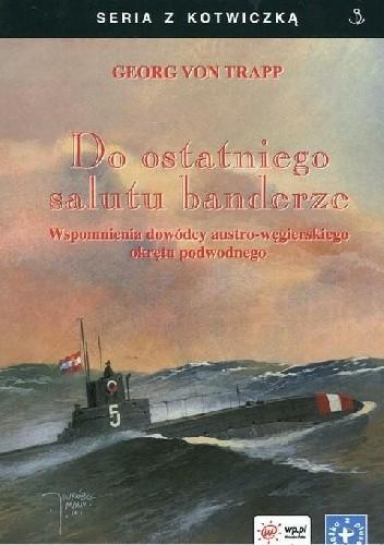 Okładka książki Do ostatniego salutu banderze. Wspomnienia dowódcy austro-węgierskiego okrętu podwodnego