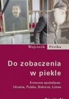 Do zobaczenia w piekle. Kresowa apokalipsa: Ukraina, Polska, Białoruś, Łotwa