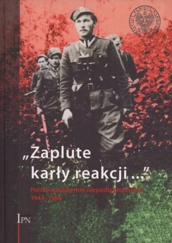 """Okładka książki """"Zaplute karły reakcji..."""" Polskie podziemie niepodległościowe 1944–1956"""