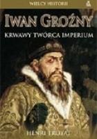 Iwan Groźny. Krwawy twórca Imperium