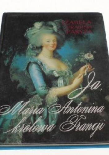 Okładka książki Ja, Maria Antonina, Królowa Francji