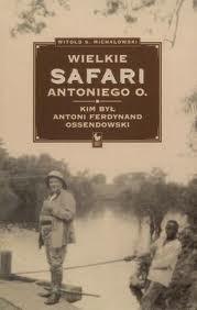 Okładka książki Wielkie safari Antoniego O. Kim był Antoni Ferdynand Ossendowski?